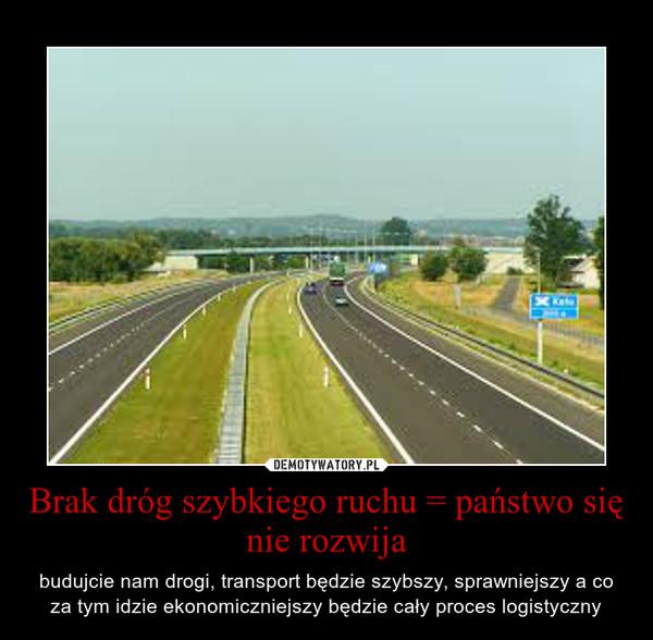 Brak dróg szybkiego ruchu = państwo się nie rozwija – budujcie nam drogi, transport będzie szybszy, sprawniejszy a co za tym idzie ekonomiczniejszy będzie cały proces logistyczny