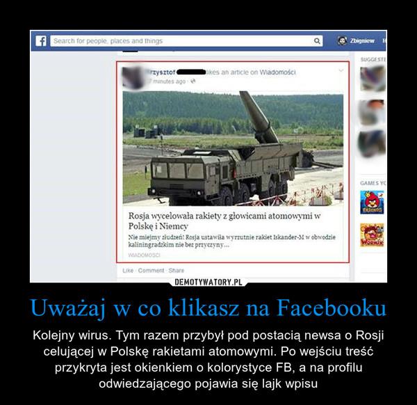 Uważaj w co klikasz na Facebooku – Kolejny wirus. Tym razem przybył pod postacią newsa o Rosji celującej w Polskę rakietami atomowymi. Po wejściu treść przykryta jest okienkiem o kolorystyce FB, a na profilu odwiedzającego pojawia się lajk wpisu