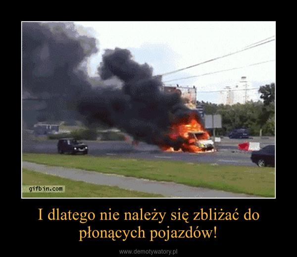 I dlatego nie należy się zbliżać do płonących pojazdów! –