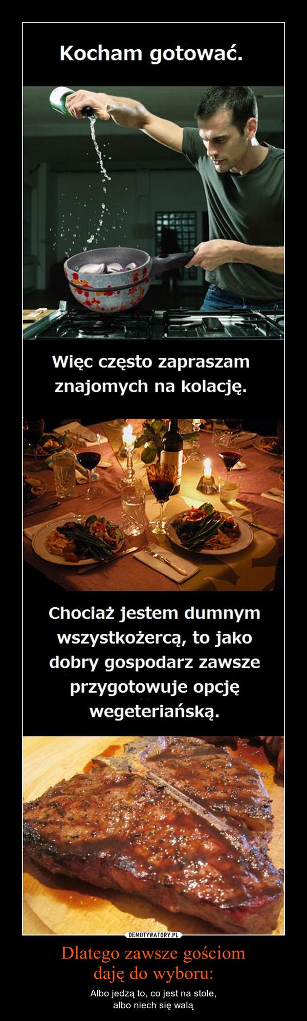 Dlatego zawsze gościomdaję do wyboru: – Albo jedzą to, co jest na stole,albo niech się walą