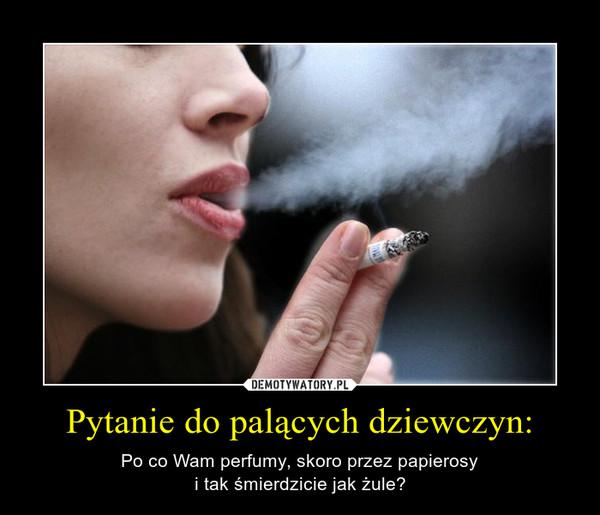 Pytanie do palących dziewczyn: – Po co Wam perfumy, skoro przez papierosyi tak śmierdzicie jak żule?