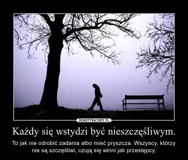Każdy się wstydzi być nieszczęśliwym. – To jak nie odrobić zadania albo mieć pryszcza. Wszyscy, którzy nie są szczęśliwi, czują się winni jak przestępcy.