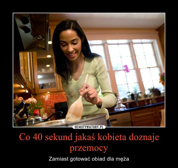 Co 40 sekund jakaś kobieta doznaje przemocy – Zamiast gotować obiad dla męża