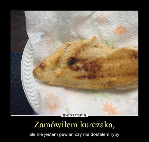 Zamówiłem kurczaka, – ale nie jestem pewien czy nie dostałem ryby