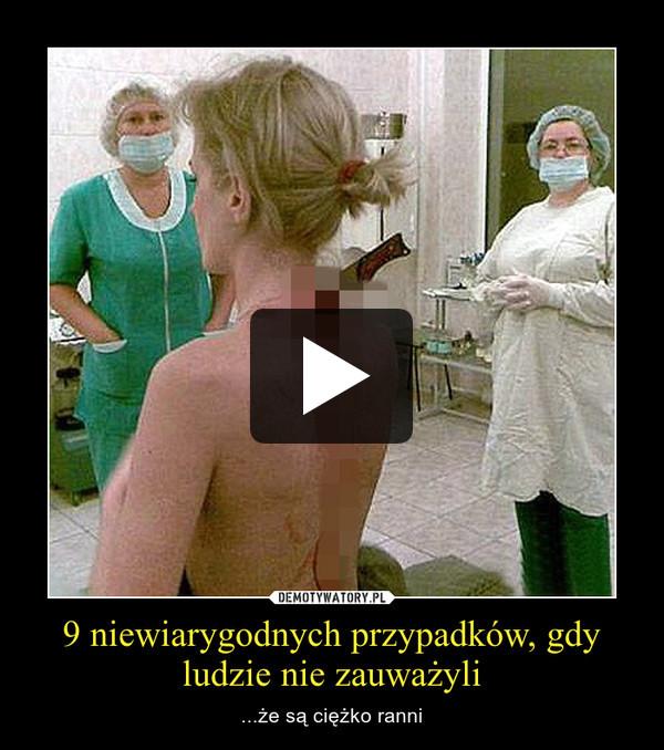 9 niewiarygodnych przypadków, gdy ludzie nie zauważyli – ...że są ciężko ranni