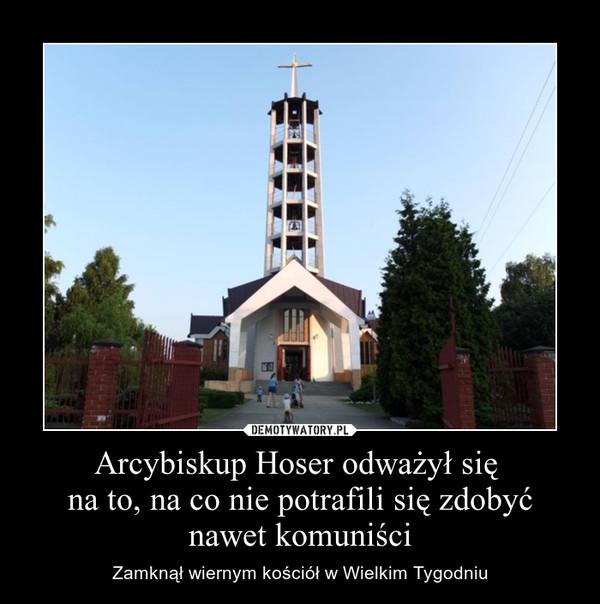 Arcybiskup Hoser odważył się na to, na co nie potrafili się zdobyć nawet komuniści – Zamknął wiernym kościół w Wielkim Tygodniu