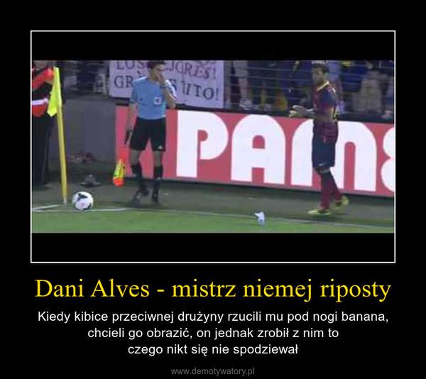 Dani Alves - mistrz niemej riposty – Kiedy kibice przeciwnej drużyny rzucili mu pod nogi banana, chcieli go obrazić, on jednak zrobił z nim toczego nikt się nie spodziewał