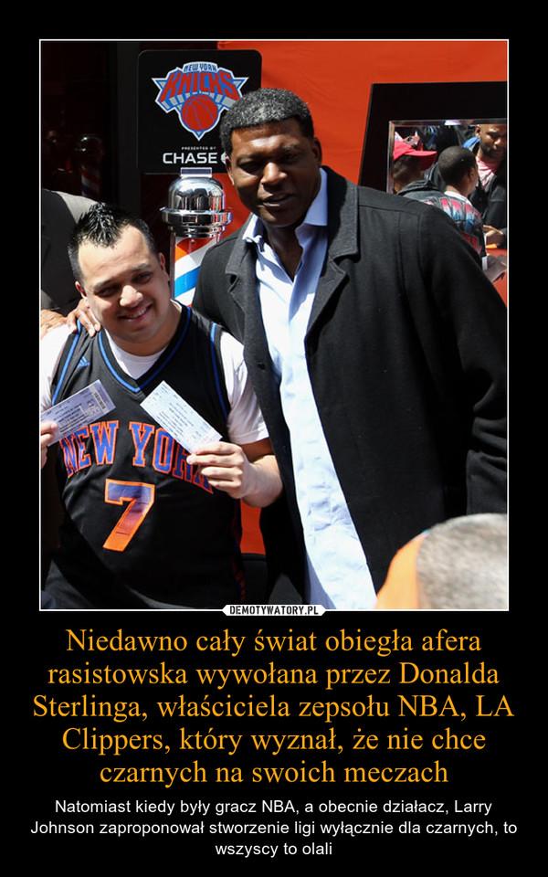 Niedawno cały świat obiegła afera rasistowska wywołana przez Donalda Sterlinga, właściciela zepsołu NBA, LA Clippers, który wyznał, że nie chce czarnych na swoich meczach – Natomiast kiedy były gracz NBA, a obecnie działacz, Larry Johnson zaproponował stworzenie ligi wyłącznie dla czarnych, to wszyscy to olali