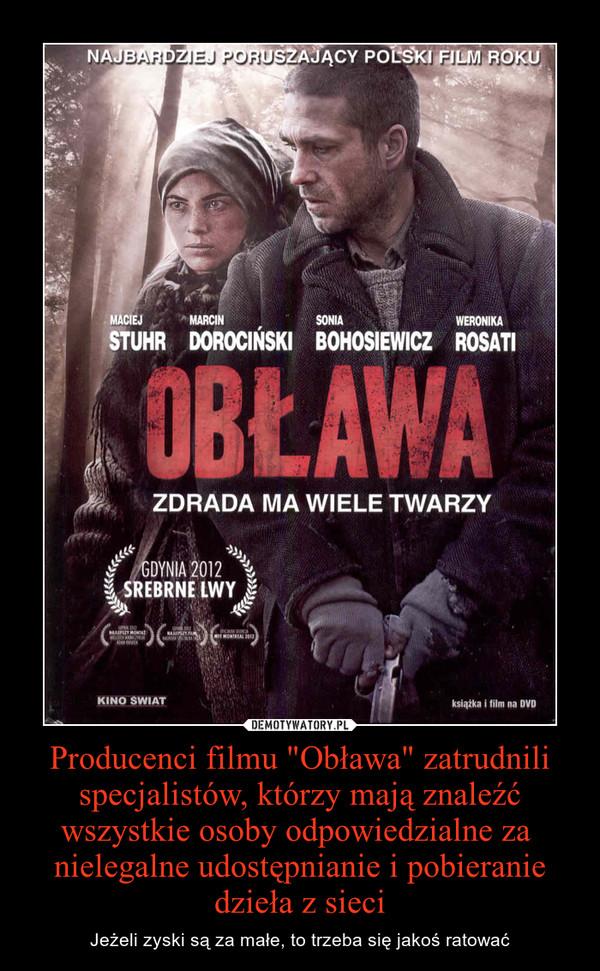 """Producenci filmu """"Obława"""" zatrudnili specjalistów, którzy mają znaleźć wszystkie osoby odpowiedzialne za nielegalne udostępnianie i pobieranie dzieła z sieci – Jeżeli zyski są za małe, to trzeba się jakoś ratować"""