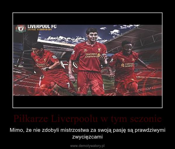 Piłkarze Liverpoolu w tym sezonie – Mimo, że nie zdobyli mistrzostwa za swoją pasję są prawdziwymi zwycięzcami