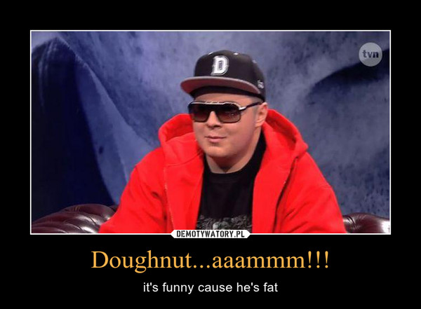Doughnut...aaammm!!! – it\'s funny cause he\'s fat