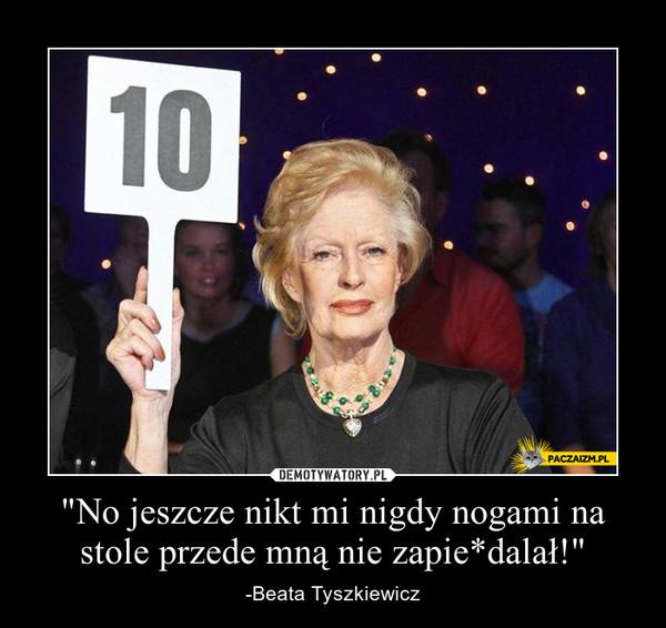 """""""No jeszcze nikt mi nigdy nogami na stole przede mną nie zapie*dalał!"""" – -Beata Tyszkiewicz"""