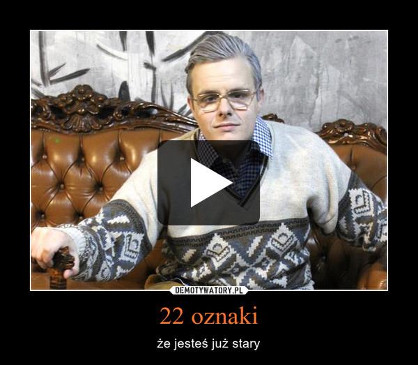 22 oznaki – że jesteś już stary
