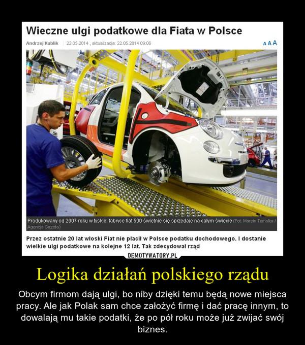 Logika działań polskiego rządu – Obcym firmom dają ulgi, bo niby dzięki temu będą nowe miejsca pracy. Ale jak Polak sam chce założyć firmę i dać pracę innym, to dowalają mu takie podatki, że po pół roku może już zwijać swój biznes.