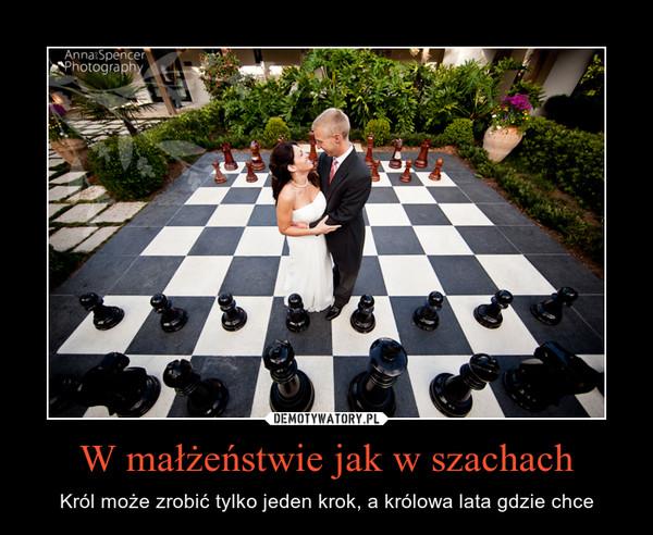 W małżeństwie jak w szachach – Król może zrobić tylko jeden krok, a królowa lata gdzie chce