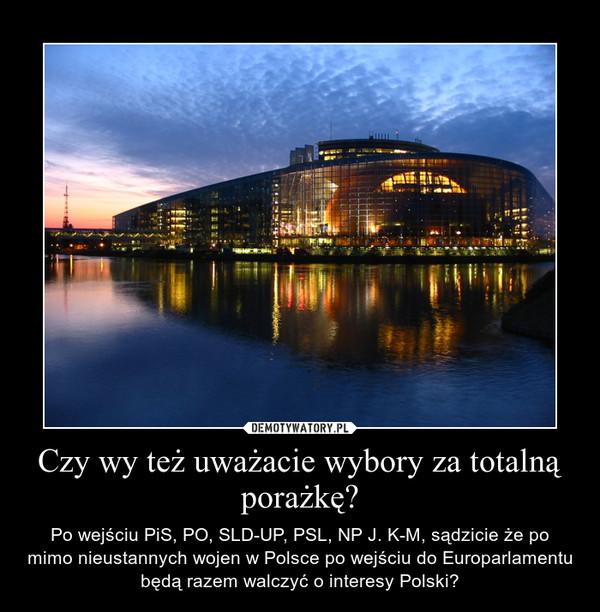 Czy wy też uważacie wybory za totalną porażkę? – Po wejściu PiS, PO, SLD-UP, PSL, NP J. K-M, sądzicie że po mimo nieustannych wojen w Polsce po wejściu do Europarlamentu będą razem walczyć o interesy Polski?
