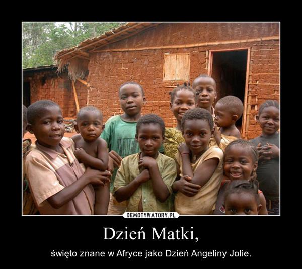 Dzień Matki, – święto znane w Afryce jako Dzień Angeliny Jolie.