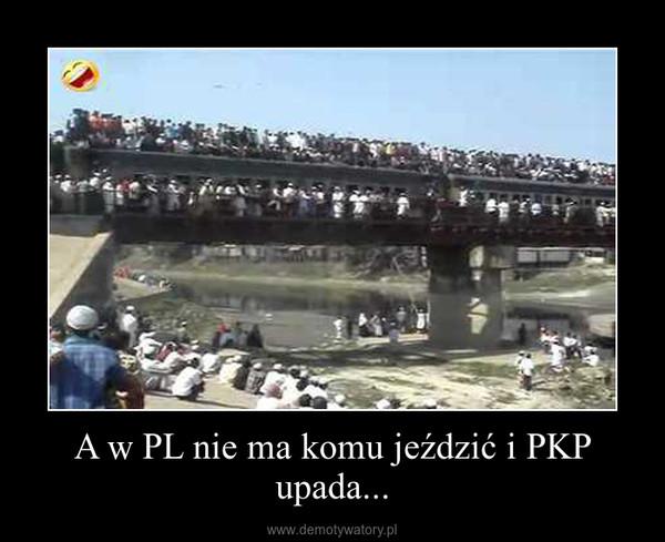 A w PL nie ma komu jeździć i PKP upada... –
