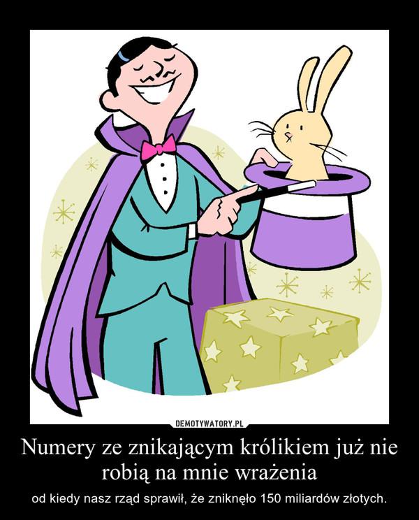 Numery ze znikającym królikiem już nie robią na mnie wrażenia – od kiedy nasz rząd sprawił, że zniknęło 150 miliardów złotych.