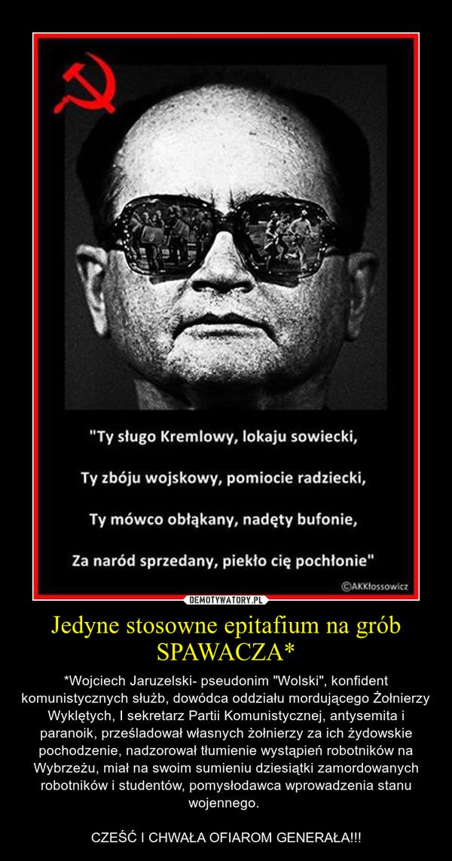"""Jedyne stosowne epitafium na grób SPAWACZA* – *Wojciech Jaruzelski- pseudonim """"Wolski"""", konfident komunistycznych służb, dowódca oddziału mordującego Żołnierzy Wyklętych, I sekretarz Partii Komunistycznej, antysemita i paranoik, prześladował własnych żołnierzy za ich żydowskie pochodzenie, nadzorował tłumienie wystąpień robotników na Wybrzeżu, miał na swoim sumieniu dziesiątki zamordowanych robotników i studentów, pomysłodawca wprowadzenia stanu wojennego. CZEŚĆ I CHWAŁA OFIAROM GENERAŁA!!!"""
