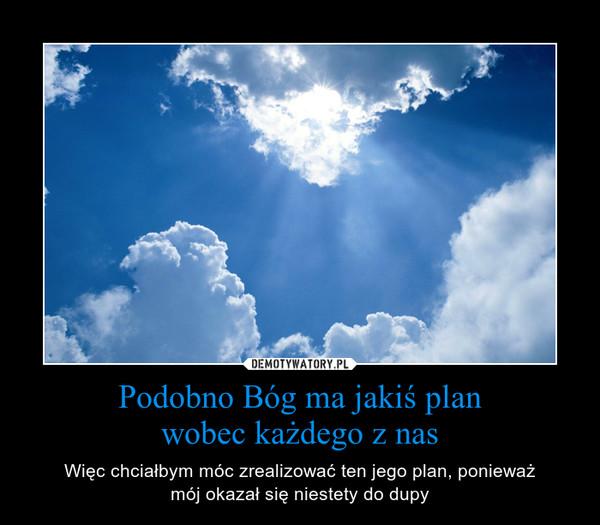 Podobno Bóg ma jakiś planwobec każdego z nas – Więc chciałbym móc zrealizować ten jego plan, ponieważmój okazał się niestety do dupy