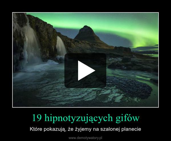 19 hipnotyzujących gifów – Które pokazują, że żyjemy na szalonej planecie