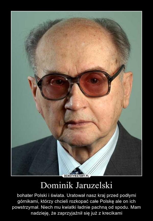 Dominik Jaruzelski – bohater Polski i świata. Uratował nasz kraj przed podłymi górnikami, którzy chcieli rozkopać całe Polskę ale on ich powstrzymał. Niech mu kwiatki ładnie pachną od spodu. Mam nadzieję, że zaprzyjaźnił się już z krecikami
