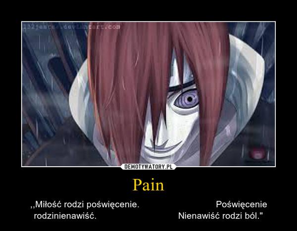 """Pain – ,,Miłość rodzi poświęcenie.                              Poświęcenie rodzinienawiść.                                Nienawiść rodzi ból."""""""