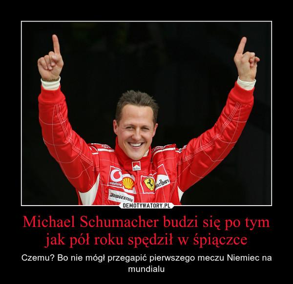 Michael Schumacher budzi się po tym jak pół roku spędził w śpiączce – Czemu? Bo nie mógł przegapić pierwszego meczu Niemiec na mundialu
