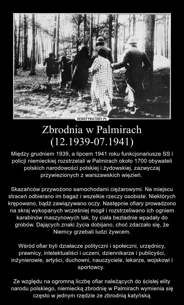Zbrodnia w Palmirach (12.1939-07.1941) – Między grudniem 1939, a lipcem 1941 roku funkcjonariusze SS i policji niemieckiej rozstrzelali w Palmirach około 1700 obywateli polskich narodowości polskiej i żydowskiej, zazwyczaj przywiezionych z warszawskich więzień. Skazańców przywożono samochodami ciężarowymi. Na miejscu straceń odbierano im bagaż i wszelkie rzeczy osobiste. Niektórych krępowano, bądź zawiązywano oczy. Następnie ofiary prowadzono na skraj wykopanych wcześniej mogił i rozstrzeliwano ich ogniem karabinów maszynowych tak, by ciała bezładnie wpadały do grobów. Dających znaki życia dobijano, choć zdarzało się, że Niemcy grzebali ludzi żywcem.Wśród ofiar byli działacze polityczni i społeczni, urzędnicy, prawnicy, intelektualiści i uczeni, dziennikarze i publicyści, inżynierowie, artyści, duchowni, nauczyciele, lekarze, wojskowi i sportowcy. Ze względu na ogromną liczbę ofiar należących do ścisłej elity narodu polskiego, niemiecką zbrodnię w Palmirach wymienia się często w jednym rzędzie ze zbrodnią katyńską