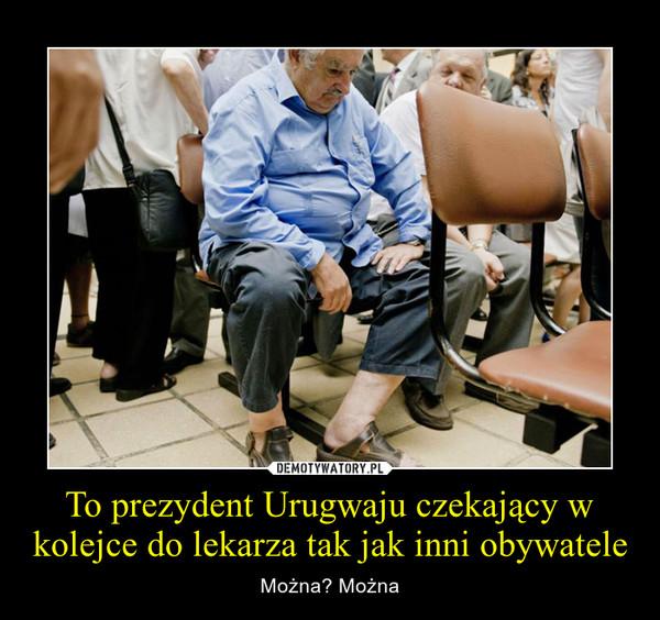 To prezydent Urugwaju czekający w kolejce do lekarza tak jak inni obywatele – Można? Można