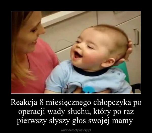 Reakcja 8 miesięcznego chłopczyka po operacji wady słuchu, który po raz pierwszy słyszy głos swojej mamy  –