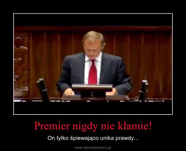 Premier nigdy nie kłamie! – On tylko śpiewająco unika prawdy...