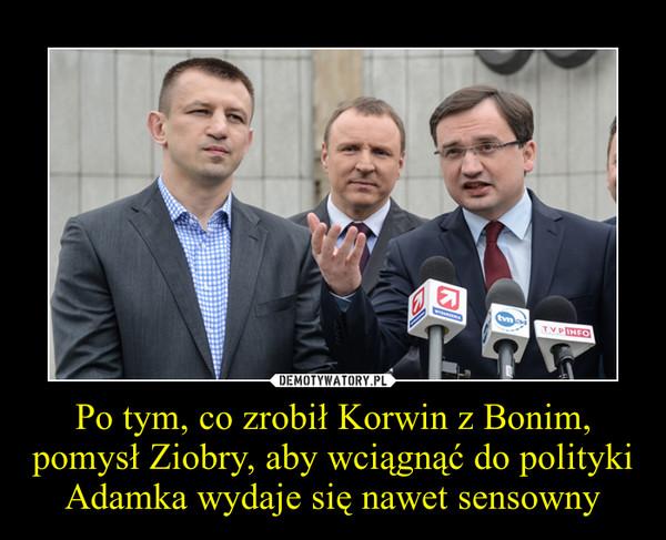 Po tym, co zrobił Korwin z Bonim, pomysł Ziobry, aby wciągnąć do polityki Adamka wydaje się nawet sensowny –