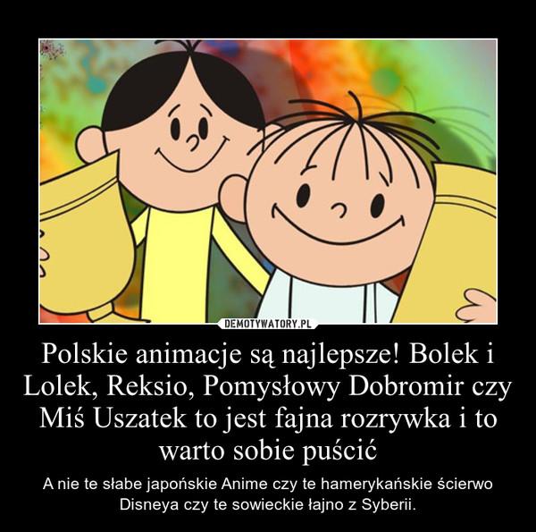 Polskie animacje są najlepsze! Bolek i Lolek, Reksio, Pomysłowy Dobromir czy Miś Uszatek to jest fajna rozrywka i to warto sobie puścić – A nie te słabe japońskie Anime czy te hamerykańskie ścierwo Disneya czy te sowieckie łajno z Syberii.