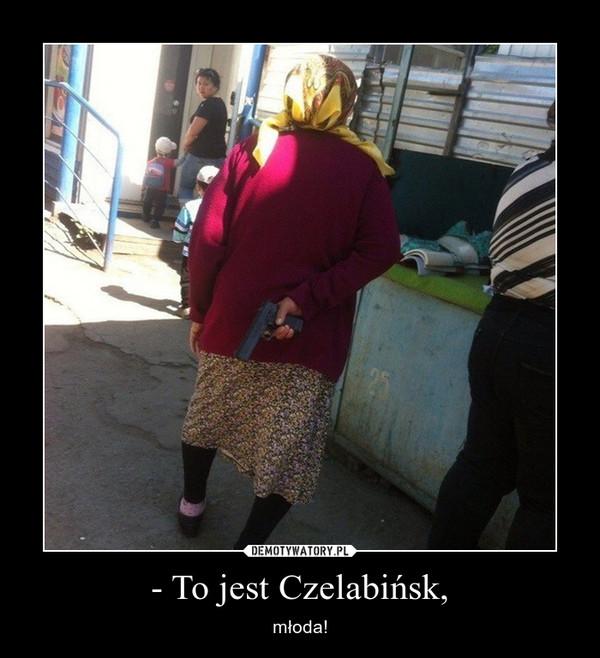 - To jest Czelabińsk, – młoda!