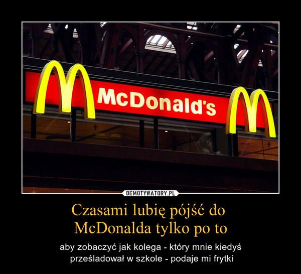 Czasami lubię pójść do McDonalda tylko po to – aby zobaczyć jak kolega - który mnie kiedyś\n prześladował w szkole - podaje mi frytki