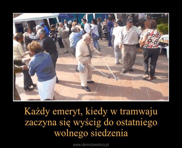 Każdy emeryt, kiedy w tramwaju zaczyna się wyścig do ostatniego wolnego siedzenia –