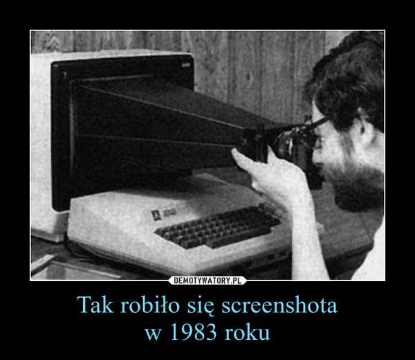 Tak robiło się screenshotaw 1983 roku –