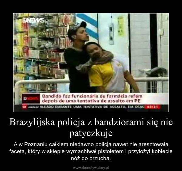 Brazylijska policja z bandziorami się nie patyczkuje – A w Poznaniu całkiem niedawno policja nawet nie aresztowała faceta, który w sklepie wymachiwał pistoletem i przyłożył kobiecie nóż do brzucha.