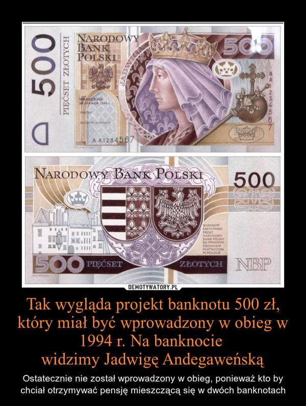 Tak wygląda projekt banknotu 500 zł, który miał być wprowadzony w obieg w 1994 r. Na banknocie widzimy Jadwigę Andegaweńską – Ostatecznie nie został wprowadzony w obieg, ponieważ kto by chciał otrzymywać pensję mieszczącą się w dwóch banknotach