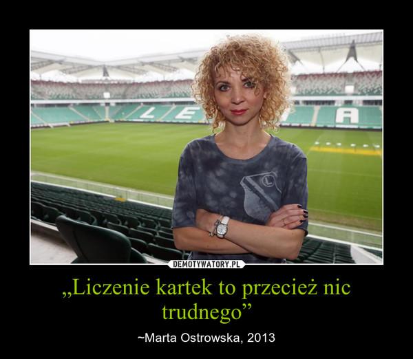 """""""Liczenie kartek to przecież nic trudnego"""" – ~Marta Ostrowska, 2013"""