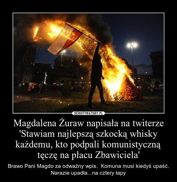 Magdalena Żuraw napisała na twiterze 'Stawiam najlepszą szkocką whisky każdemu, kto podpali komunistyczną tęczę na placu Zbawiciela' – Brawo Pani Magdo za odważny wpis.  Komuna musi kiedyś upaść. Narazie upadła...na cztery łapy