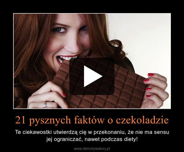 21 pysznych faktów o czekoladzie – Te ciekawostki utwierdzą cię w przekonaniu, że nie ma sensujej ograniczać, nawet podczas diety!