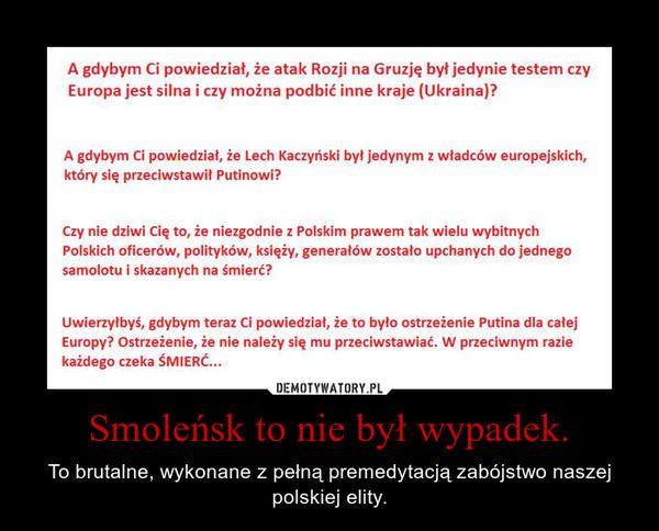 Smoleńsk to nie był wypadek. – To brutalne, wykonane z pełną premedytacją zabójstwo naszej polskiej elity.