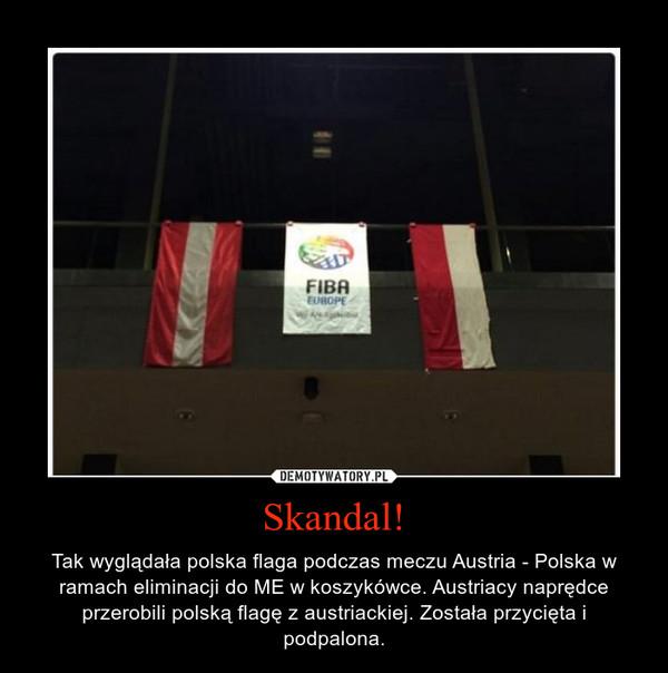Skandal! – Tak wyglądała polska flaga podczas meczu Austria - Polska w ramach eliminacji do ME w koszykówce. Austriacy naprędce przerobili polską flagę z austriackiej. Została przycięta i podpalona.