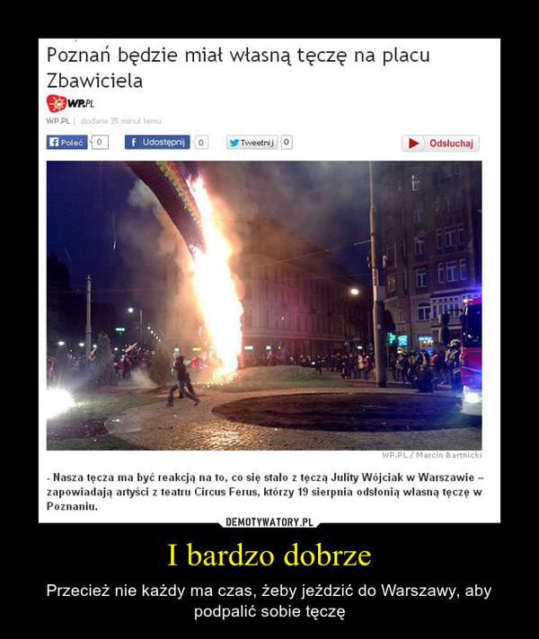I bardzo dobrze – Przecież nie każdy ma czas, żeby jeździć do Warszawy, aby podpalić sobie tęczę