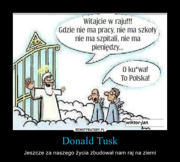 Donald Tusk – Jeszcze za naszego życia zbudował nam raj na ziemi