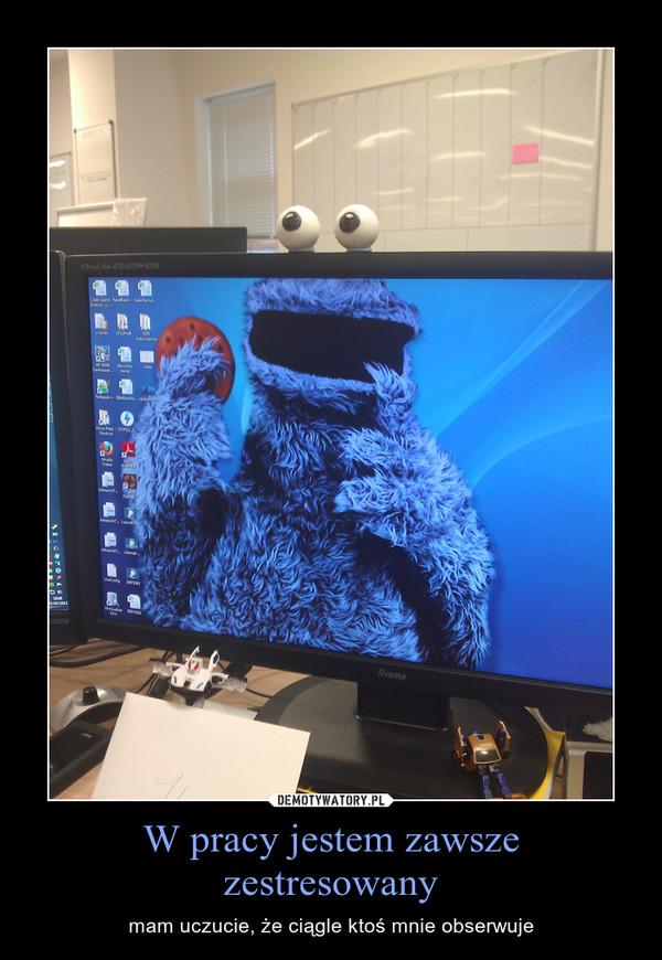 W pracy jestem zawsze zestresowany – mam uczucie, że ciągle ktoś mnie obserwuje
