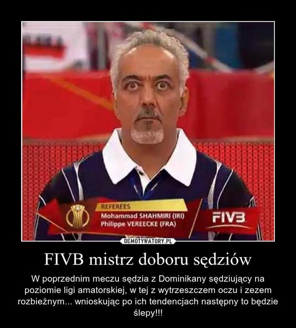 FIVB mistrz doboru sędziów – W poprzednim meczu sędzia z Dominikany sędziujący na poziomie ligi amatorskiej, w tej z wytrzeszczem oczu i zezem rozbieżnym... wnioskując po ich tendencjach następny to będzie ślepy!!!